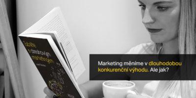 Marketing Měníme V Dlouhodobou Konkurenční Výhodu. Ale Jak?